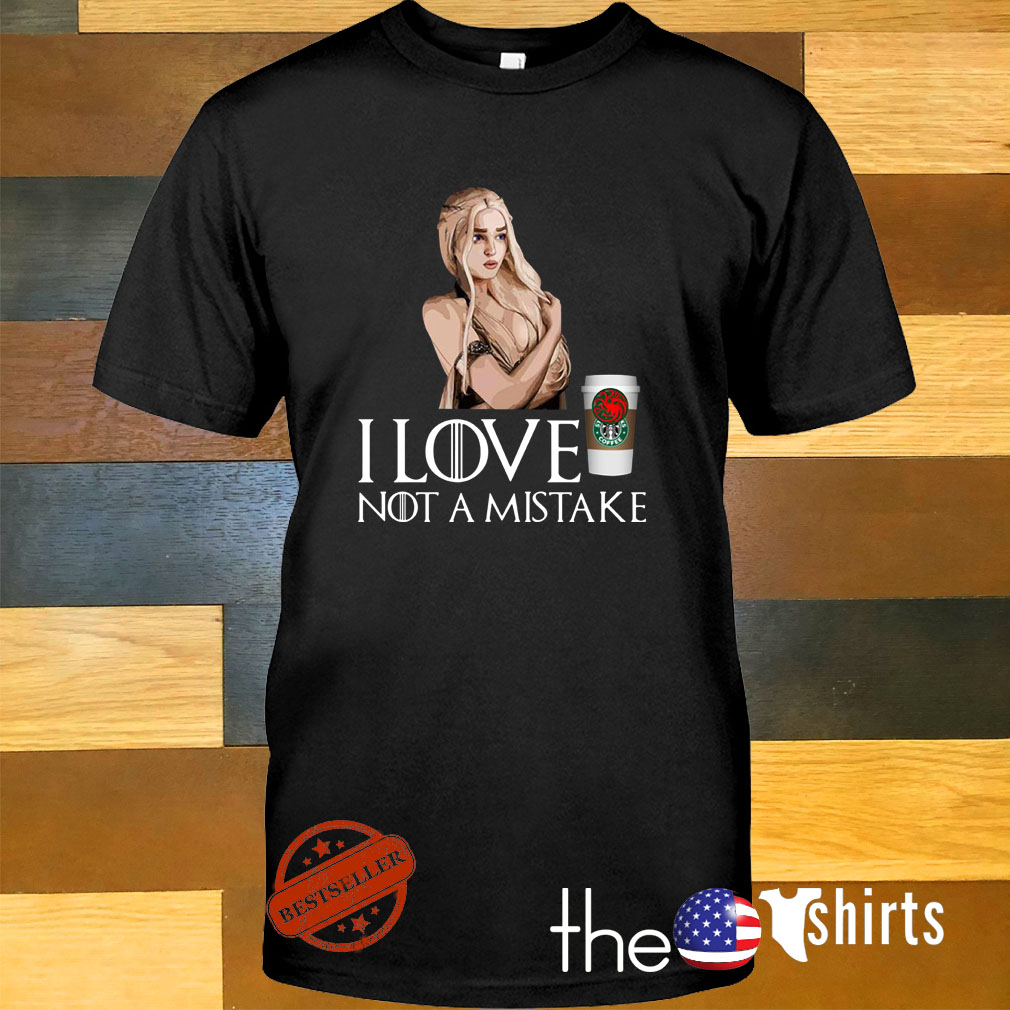Game of Thrones Daenerys Targaryen I love coffee Starbucks not a mistake shirt
