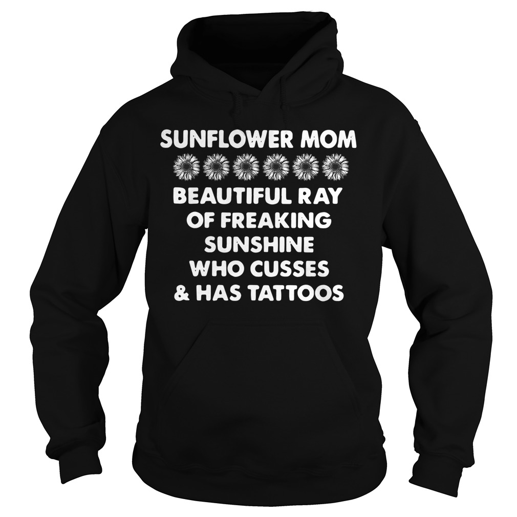 Sunflower momSunflower mom beautiful ray of freaking sunshine who cusses and has tattoos Hoodie beautiful ray of freaking sunshine who cusses and has tattoos shirt