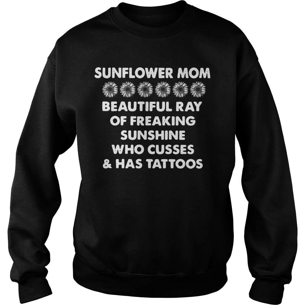 Sunflower momSunflower mom beautiful ray of freaking sunshine who cusses and has tattoos Sweater beautiful ray of freaking sunshine who cusses and has tattoos Hoodie