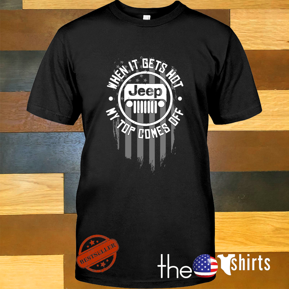 Jeep when it gets hot my top comes off shirt