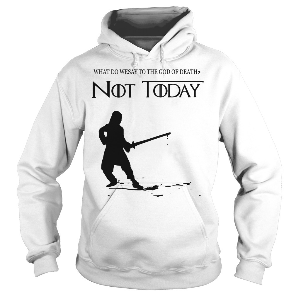 Arya Stark what do we say to the God of death not today Game of Throne Hoodie