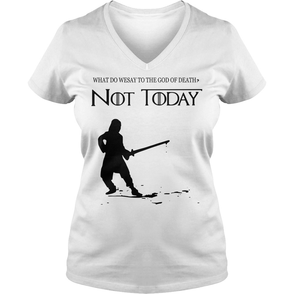 Arya Stark what do we say to the God of death not today Game of Throne V-neck T-shirt