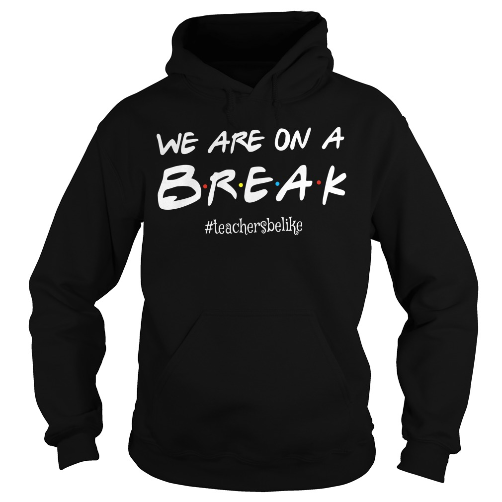 We are on a break #teachersbelike Hoodie