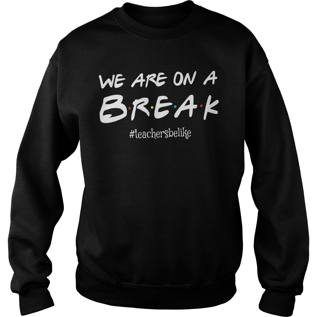 We are on a break #teachersbelike Sweater