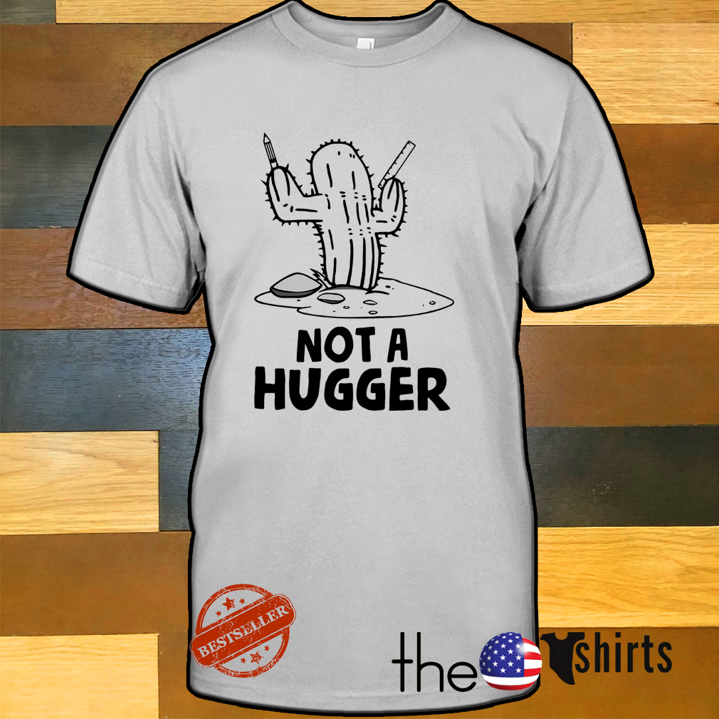 Cactus not a hugger shirt
