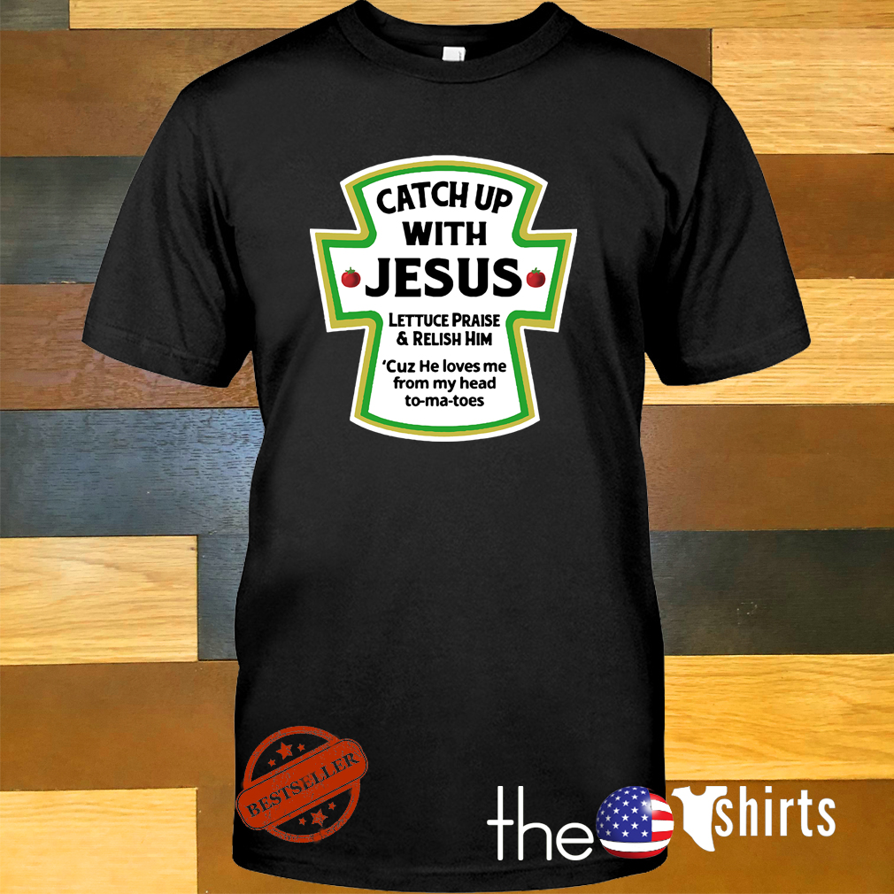 Catch up with Jesus lettuce praise and relish him cuz he loves me from my head shirt