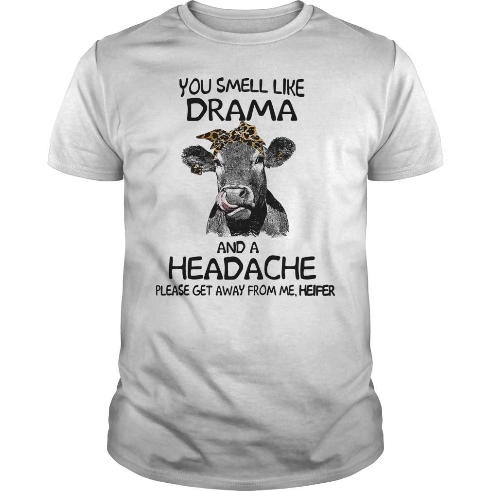 Cow you smell like drama and a headache please get away from me heifer shirt
