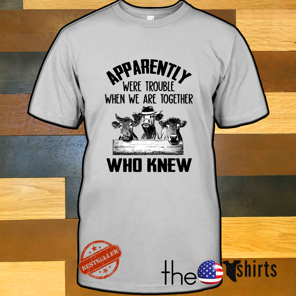 Cows apparently we're trouble when we are together who knew shirt