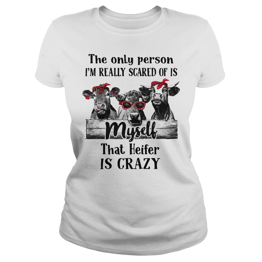 Cows the only person I'm really scared of is myself that Heifer is crazy Ladies Tee