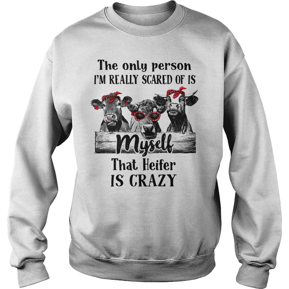 Cows the only person I'm really scared of is myself that Heifer is crazy Sweater