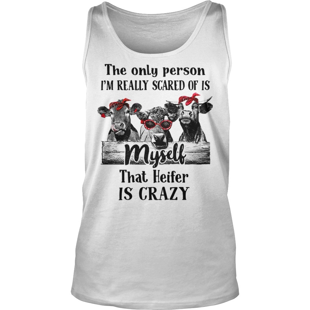 Cows the only person I'm really scared of is myself that Heifer is crazy Tank top