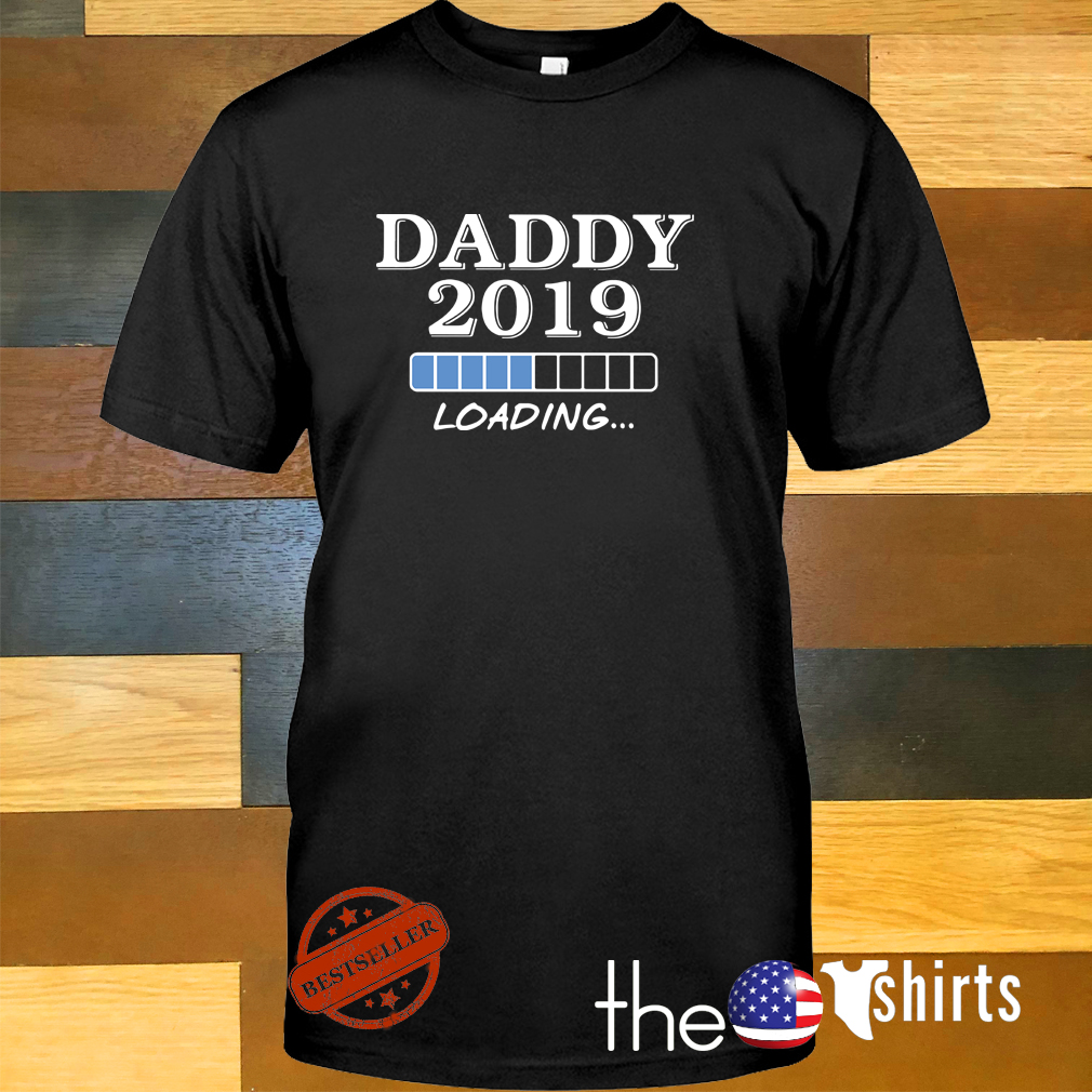 Daddy 2019 loading shirt