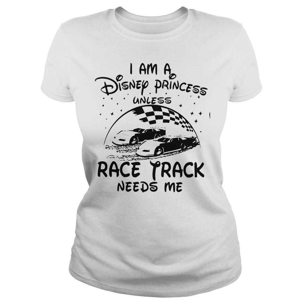 I am a Disney princess unless race track needs me Ladies Tee