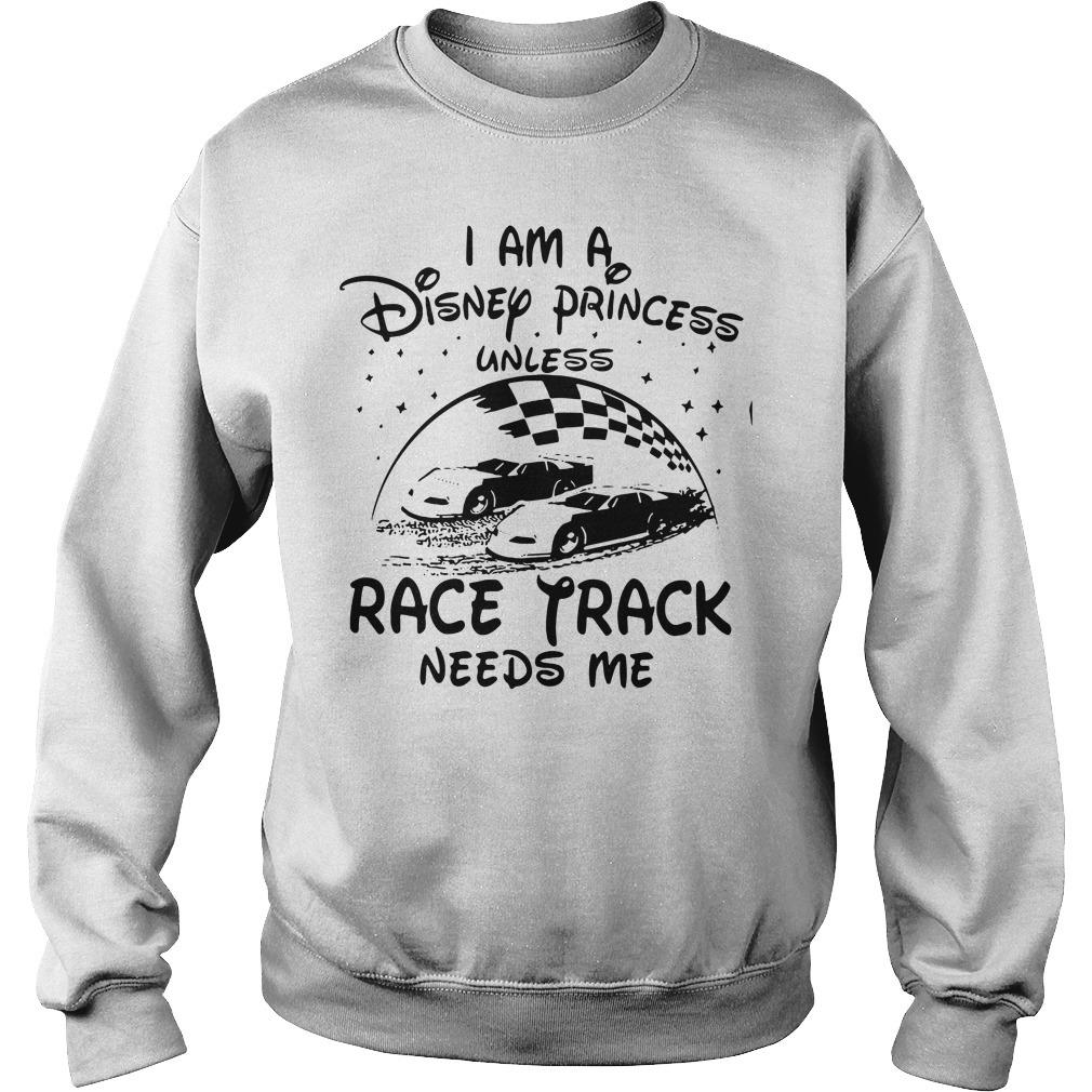 I am a Disney princess unless race track needs me Sweater
