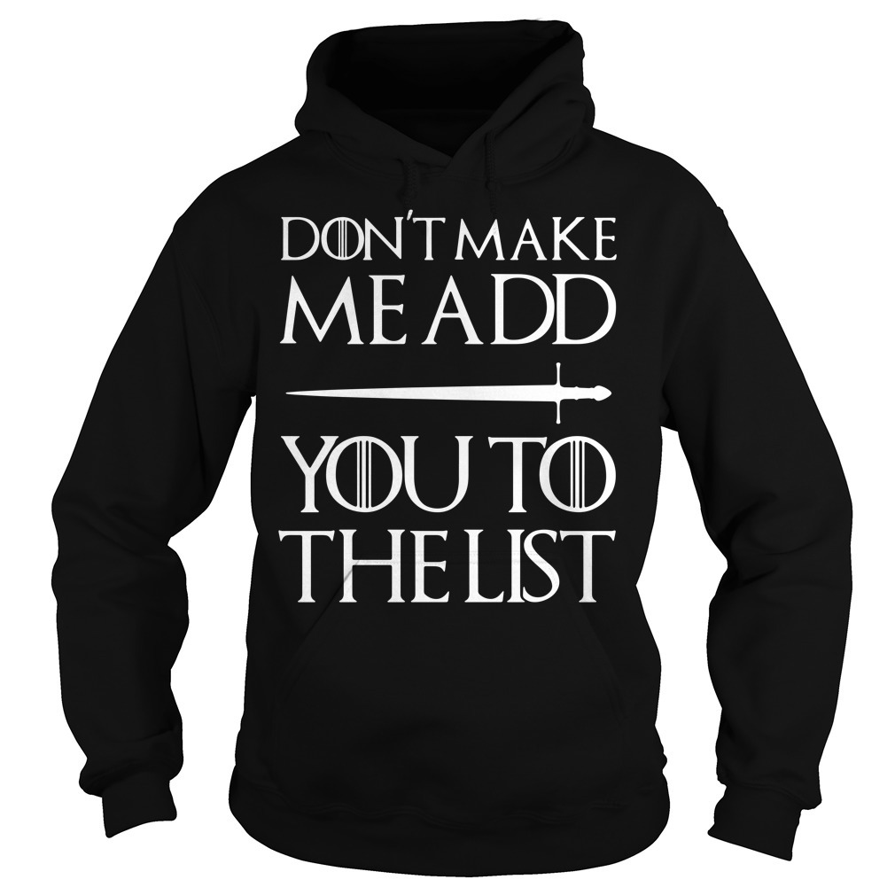 Don't make me add you to the list Game of Thrones Hoodie