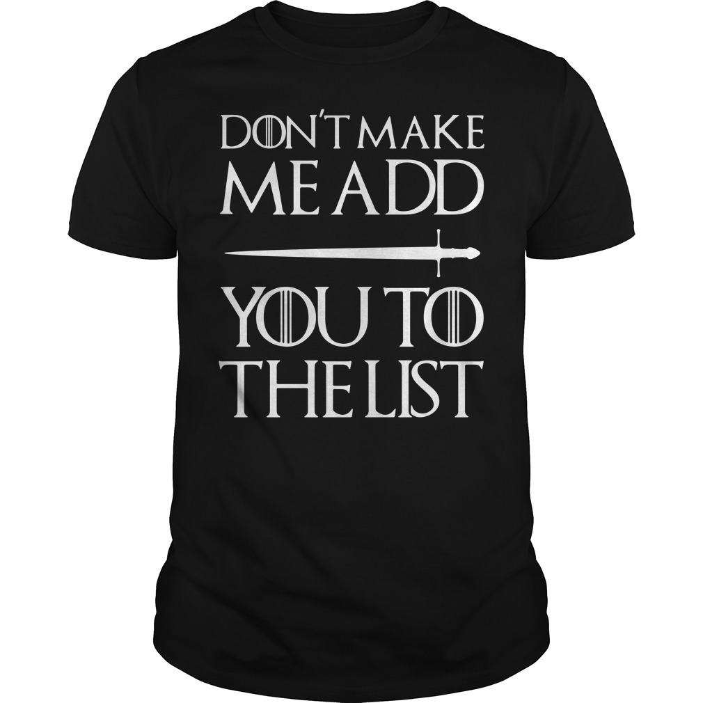 Don't make me add you to the list Game of Thrones shirt
