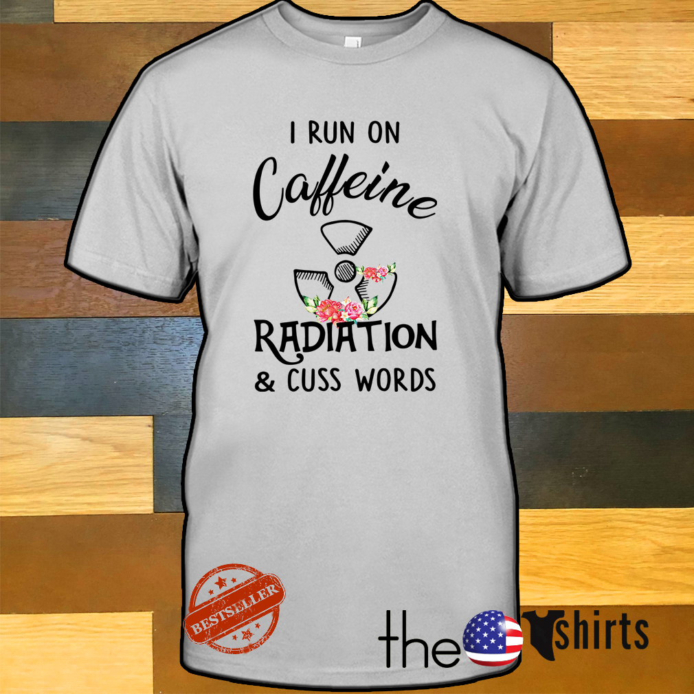 Floral I run on caffeine radiation and cuss words shirt