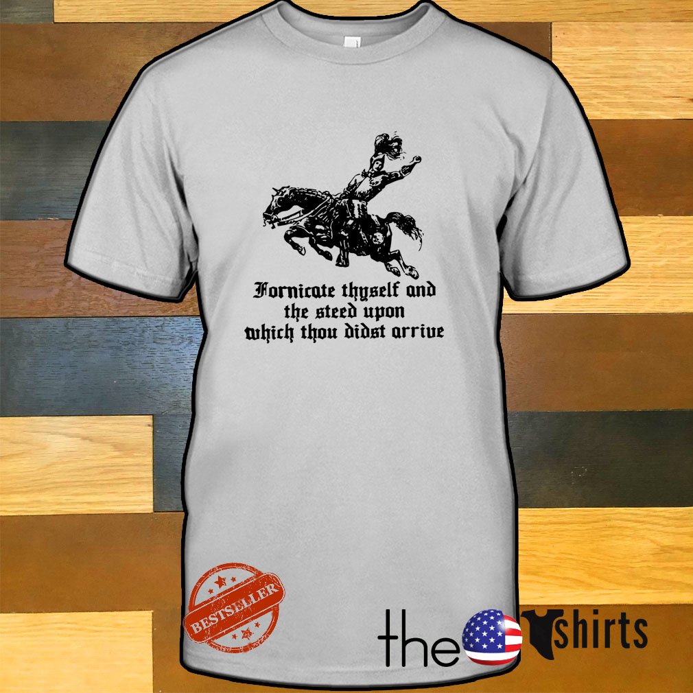 Fornicate Thyself and the steed upon which thou didst arrive shirt