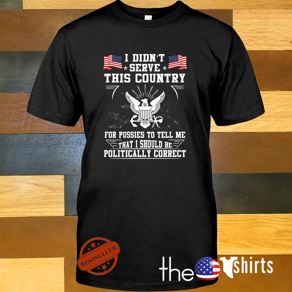 I didn't serve this country for pussies to tell me that I should be politically correct shirt