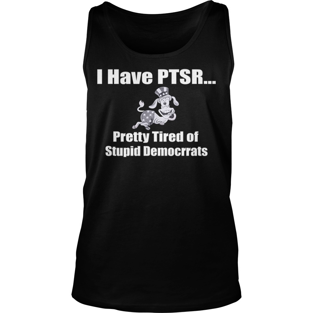 I have PTSD pretty tired of stupid democrats Tank top