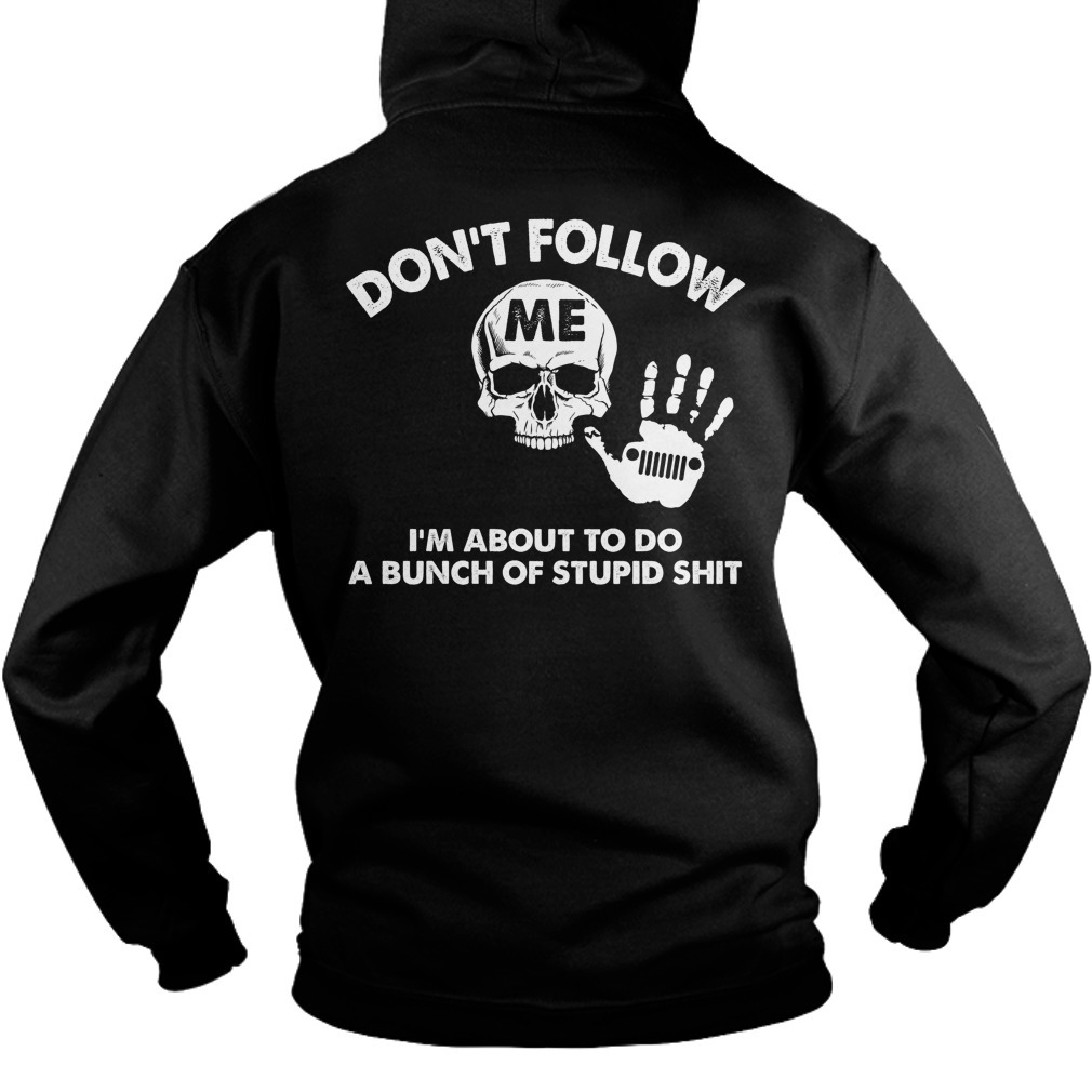 Jeep don't follow I'm about to do a bunch of stupid shit shirt