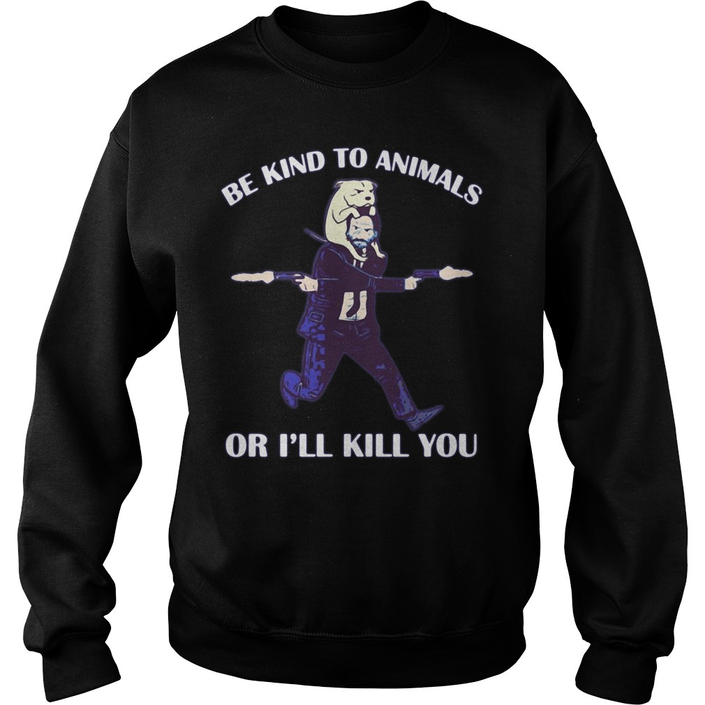 John Wick and dog be kind to animals or I'll kill you Sweater