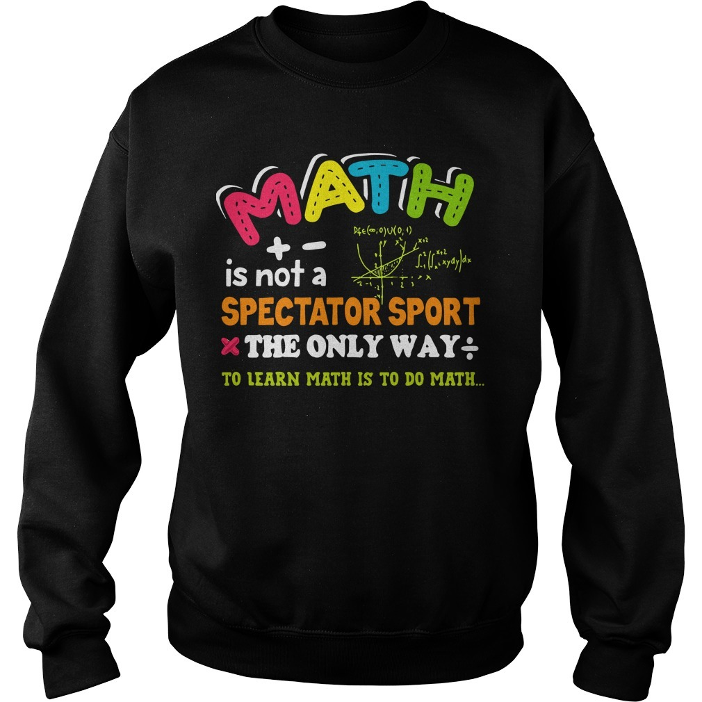 Math is not a spectator sport the only way to learn math is to do math Sweater