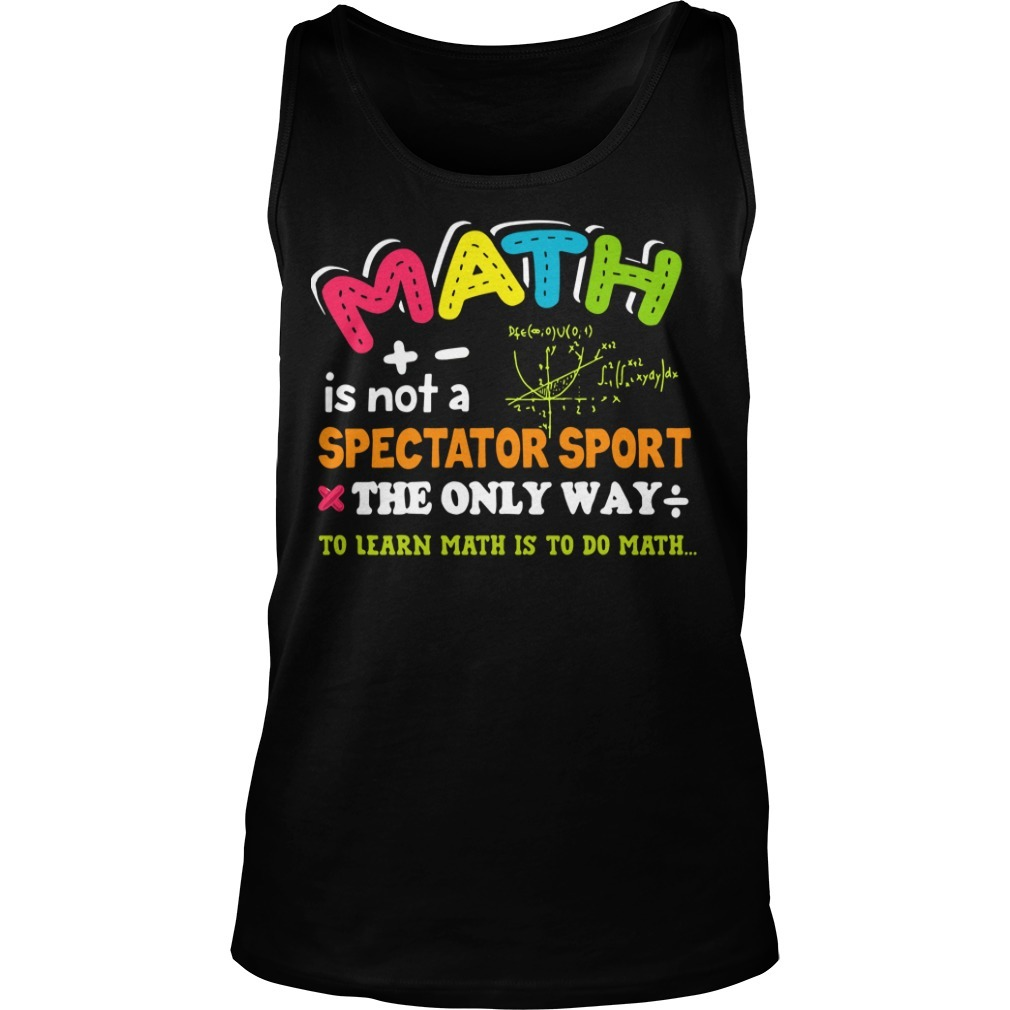 Math is not a spectator sport the only way to learn math is to do math Tank top