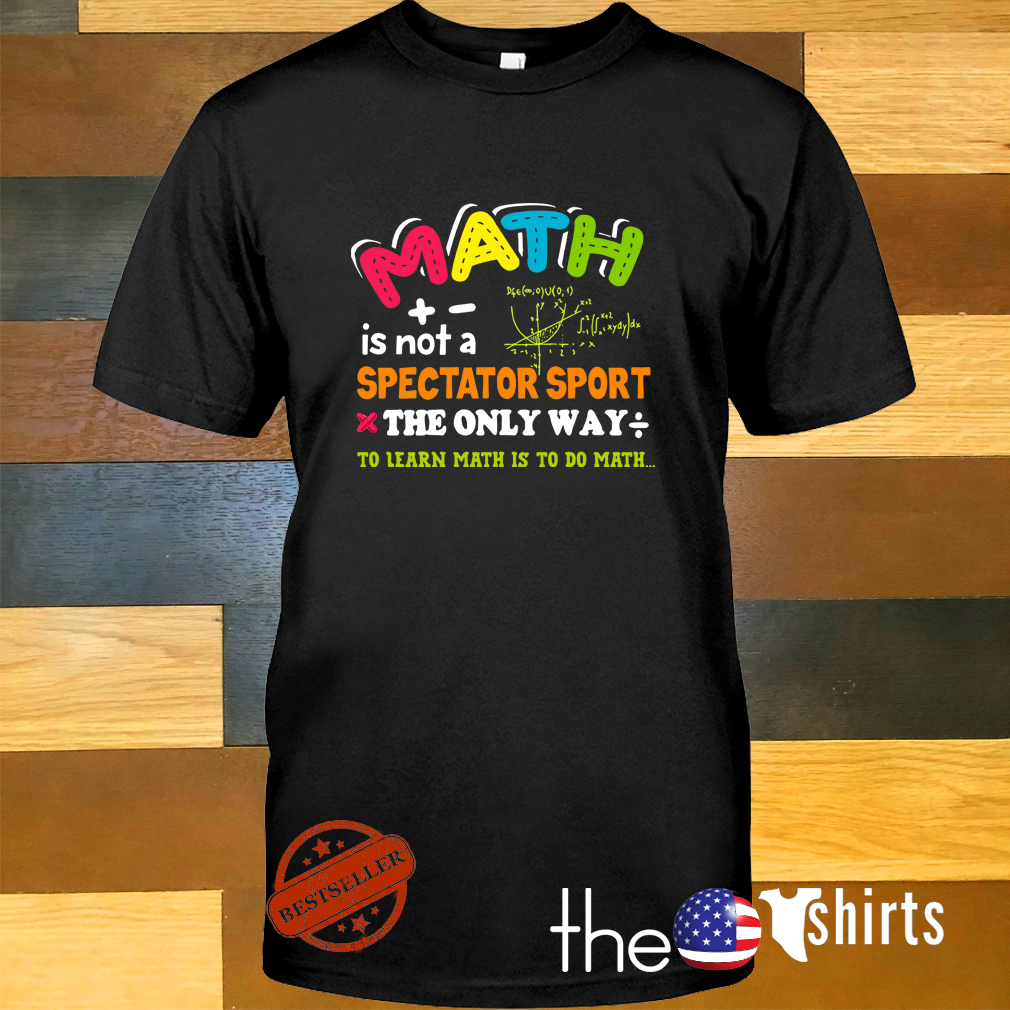 Math is not a spectator sport the only way to learn math is to do math shirt
