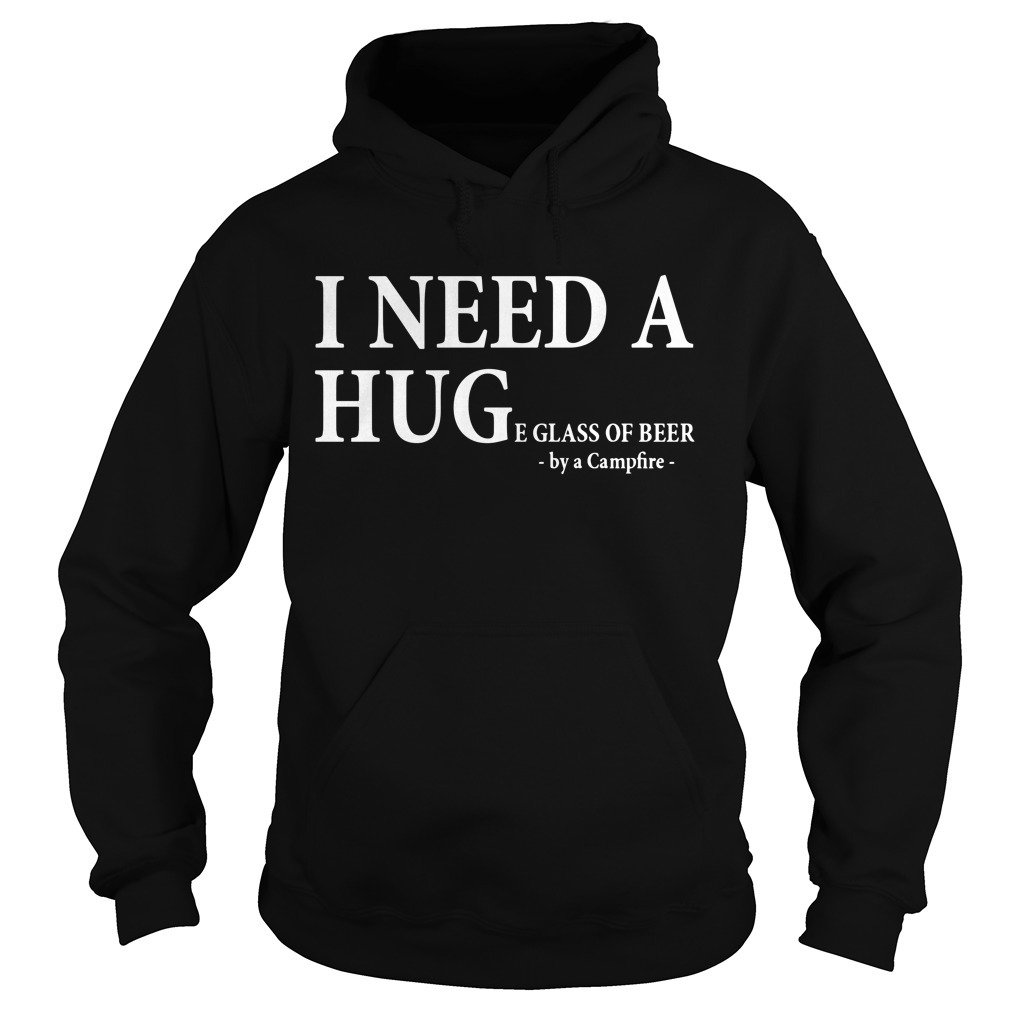 I need a huge e glass of beer by a campfire Hoodie