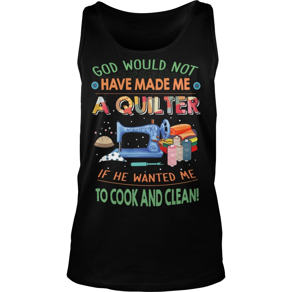 Quilting God would not have made me a quilter if he wanted me to cook Tank top