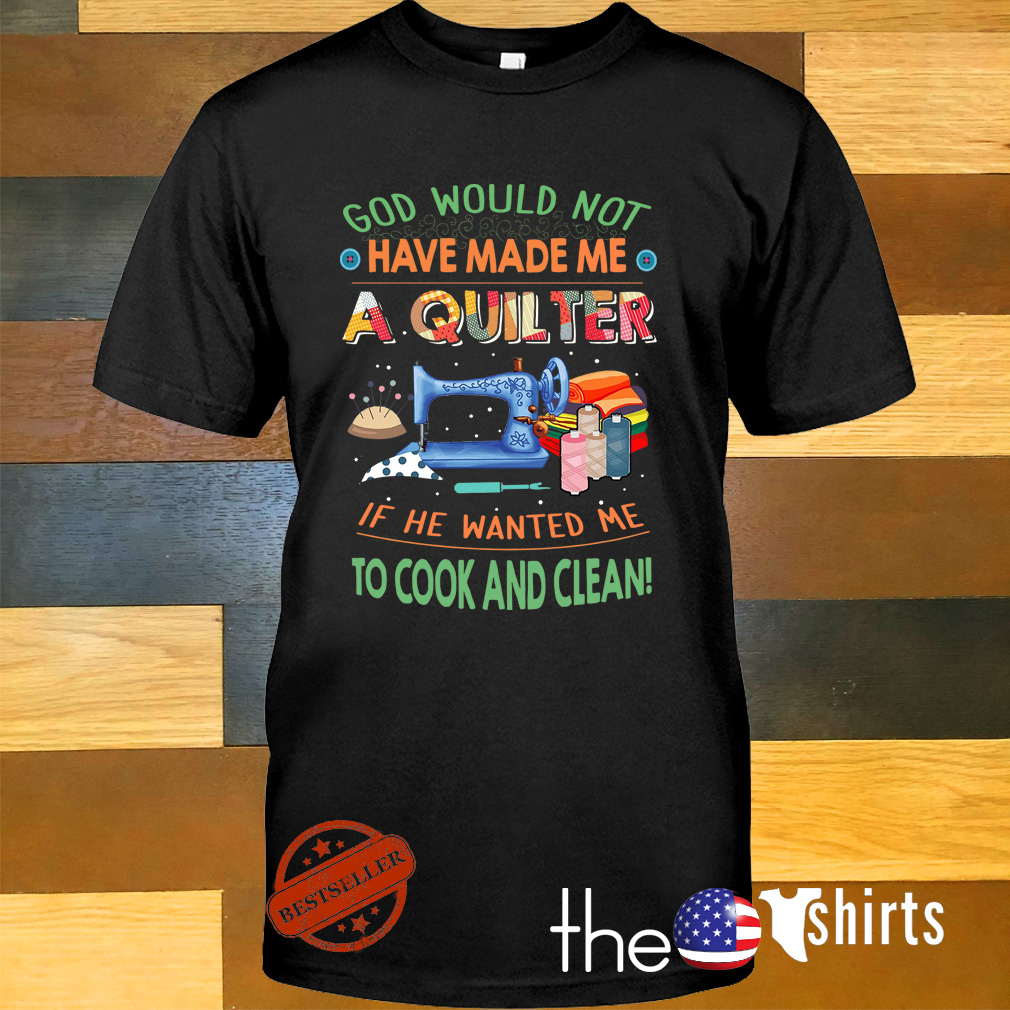 Quilting God would not have made me a quilter if he wanted me to cook shirt