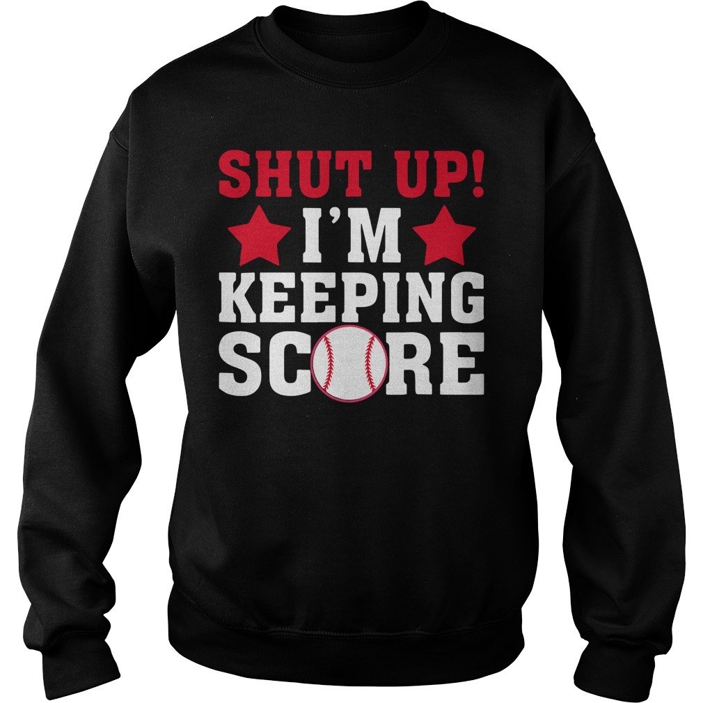 Shut up I'm keeping score baseball Sweater