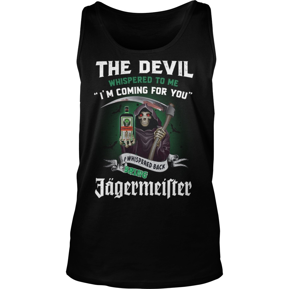 The devil whispered to me I'm coming for you I whisper back bring Jagermeister Tank top