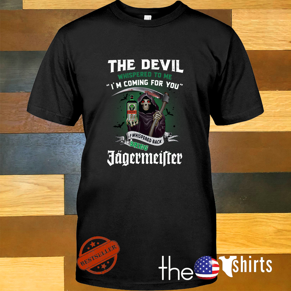 The devil whispered to me I'm coming for you I whisper back bring Jagermeister shirt