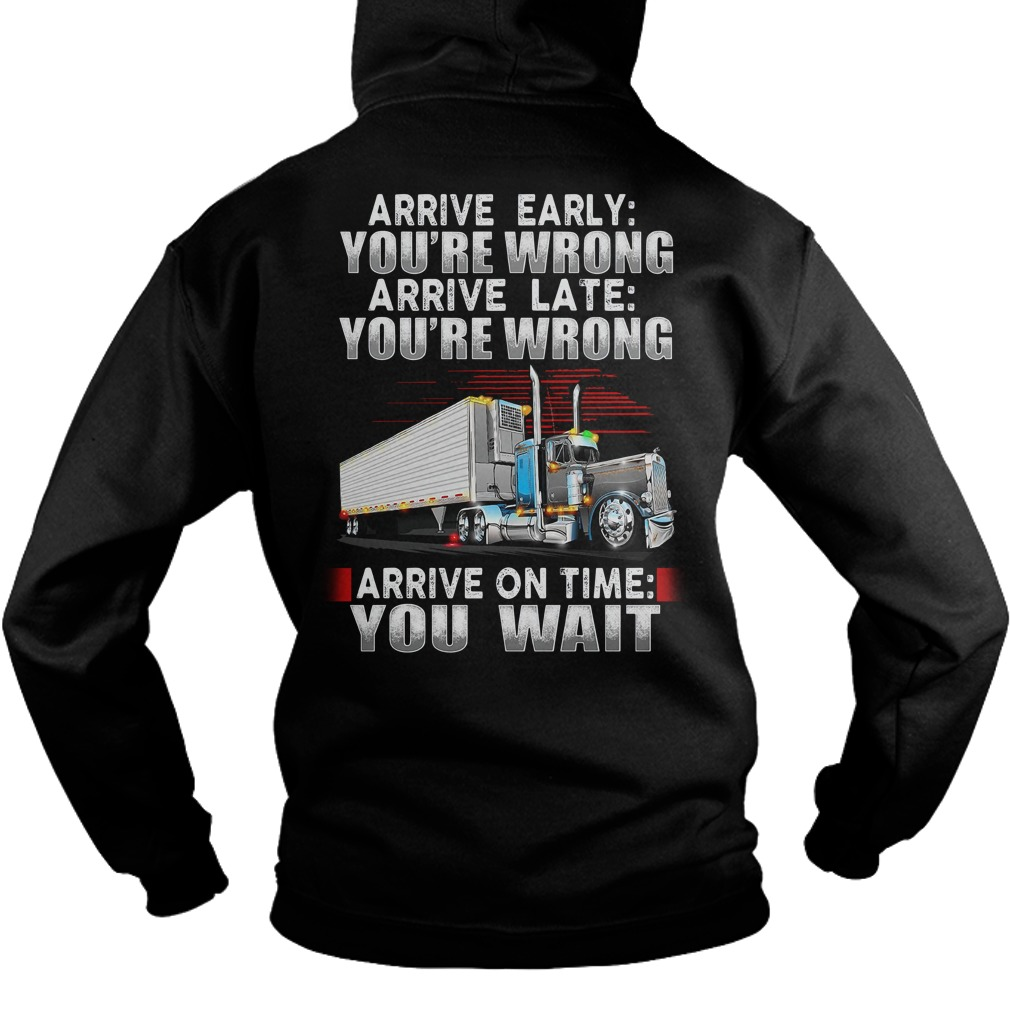 Truck arrive early you're wrong arrive late you're wrong arrive on time you wait Hoodie