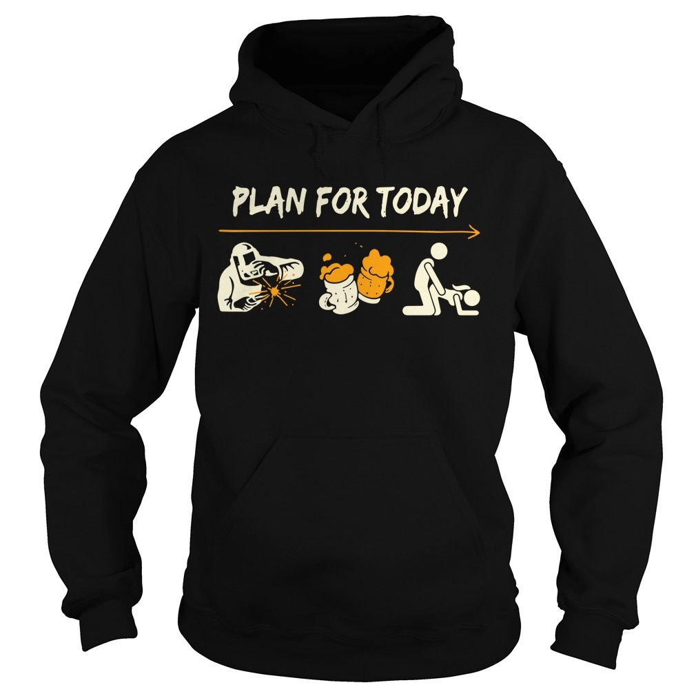 Welder plan for today l like blacksmith beer and sex Hoodie