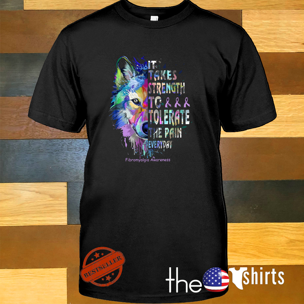 Wolf fibromyalgia awareness it takes strength to tolerate the pain everyday shirt