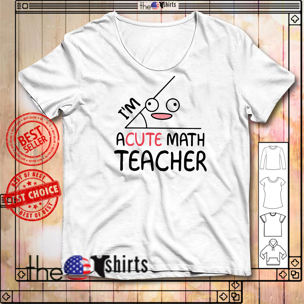 I'm acute math teacher shirt