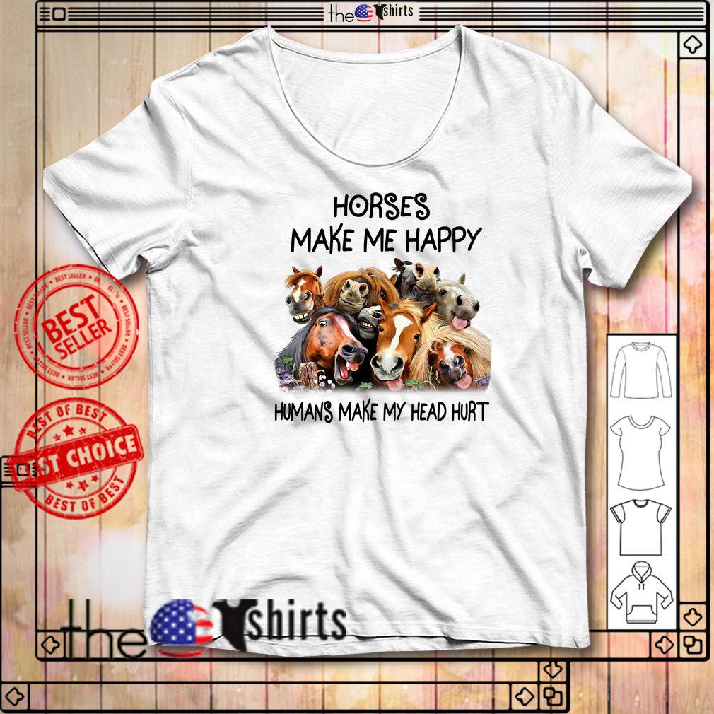 Horses make me happy humans make my head hurt shirt