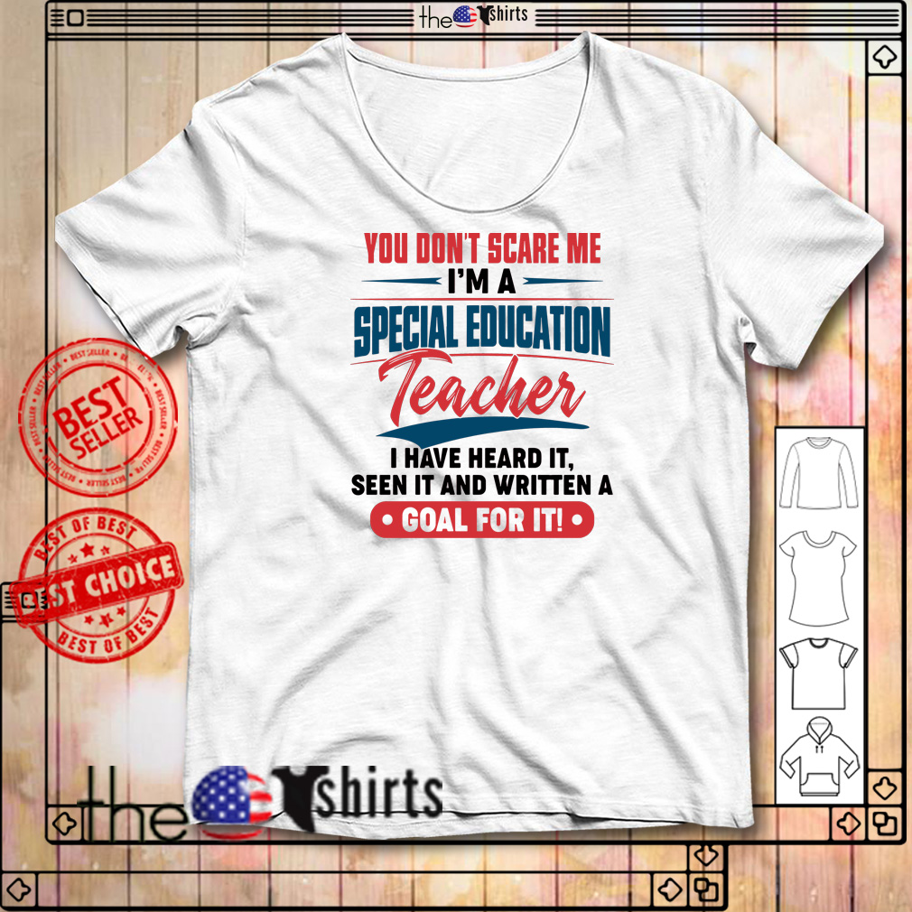 You don't scare me I'm a special education teacher I have heard it seen it shirt