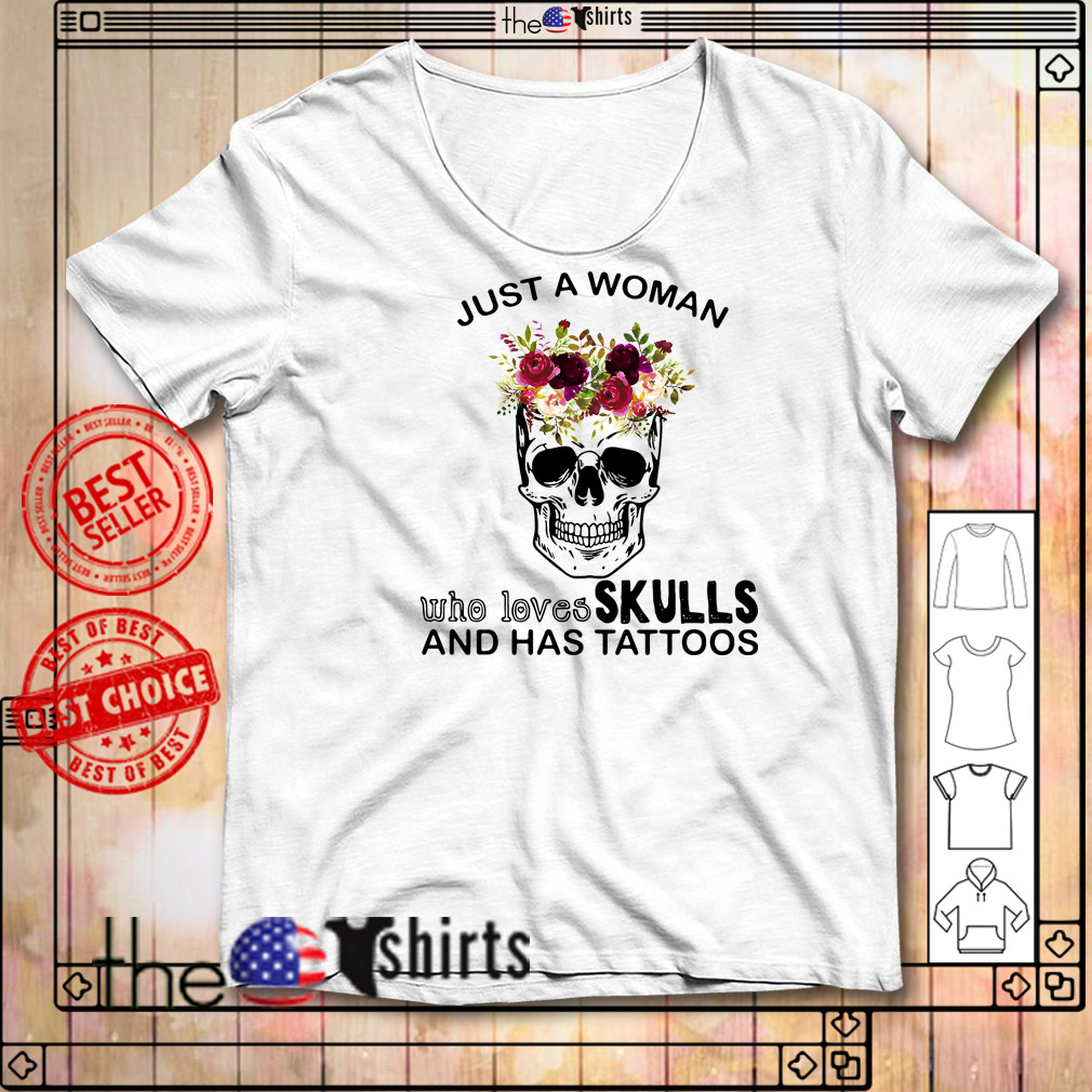 Just a woman who loves skulls and has tattoos flowers shirt