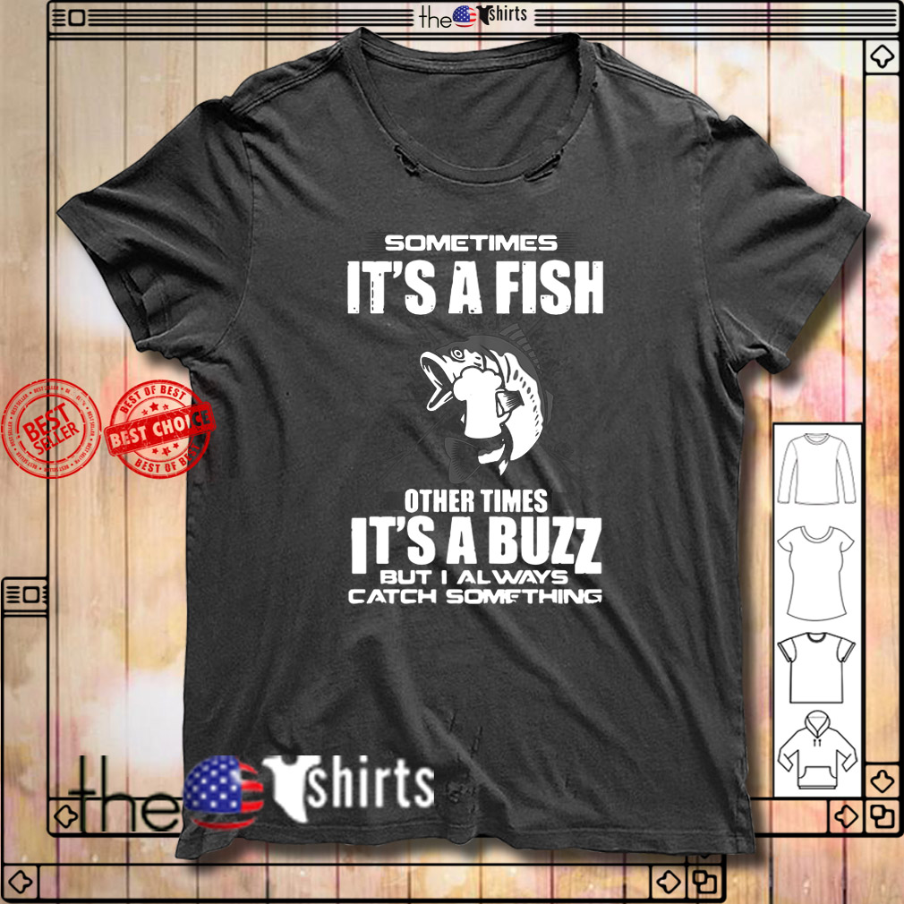 Sometimes it's a fish other times it's a buzz but I always catch something shirt