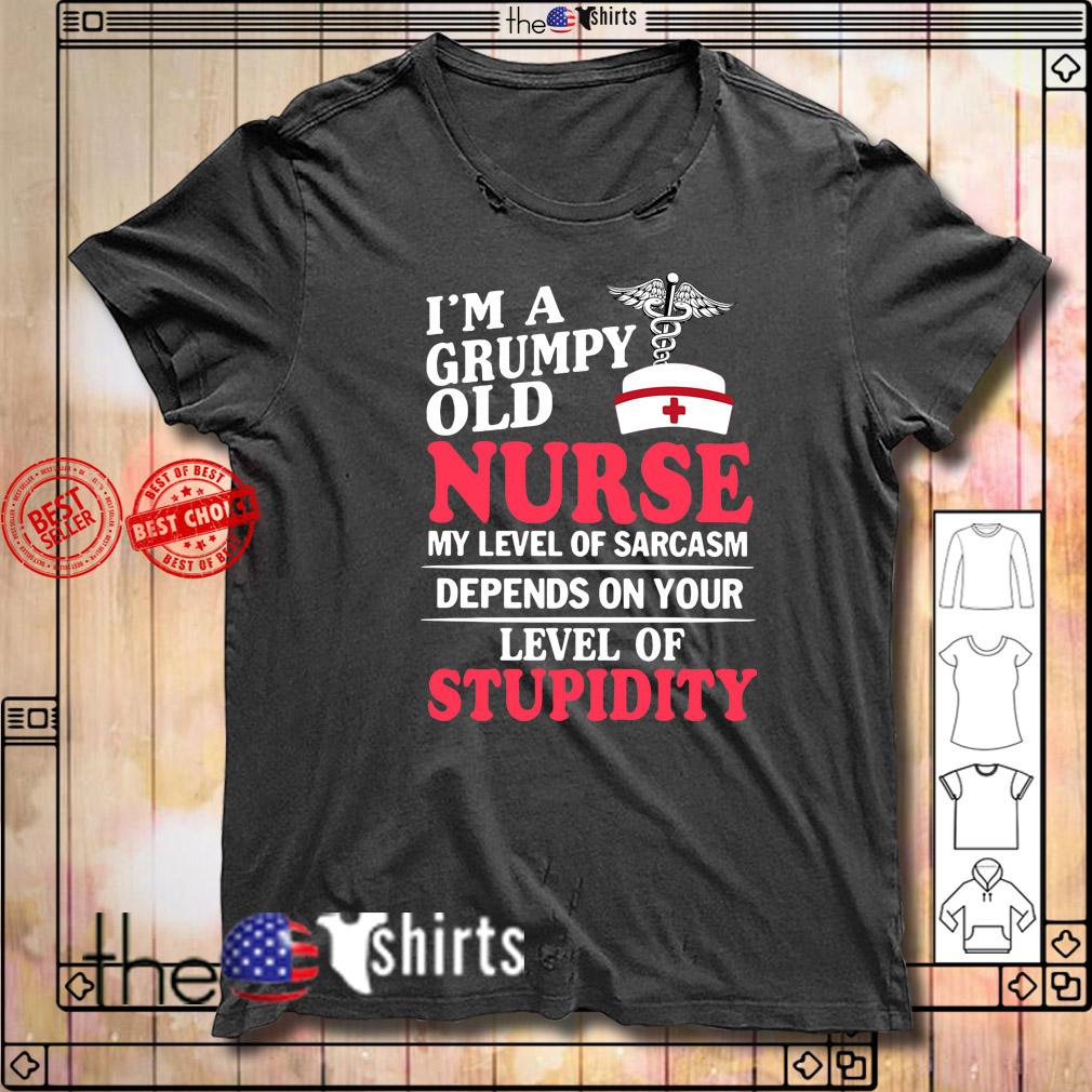 I'm a grumpy old nurse my level of sarcasm depends on stupidity shirt