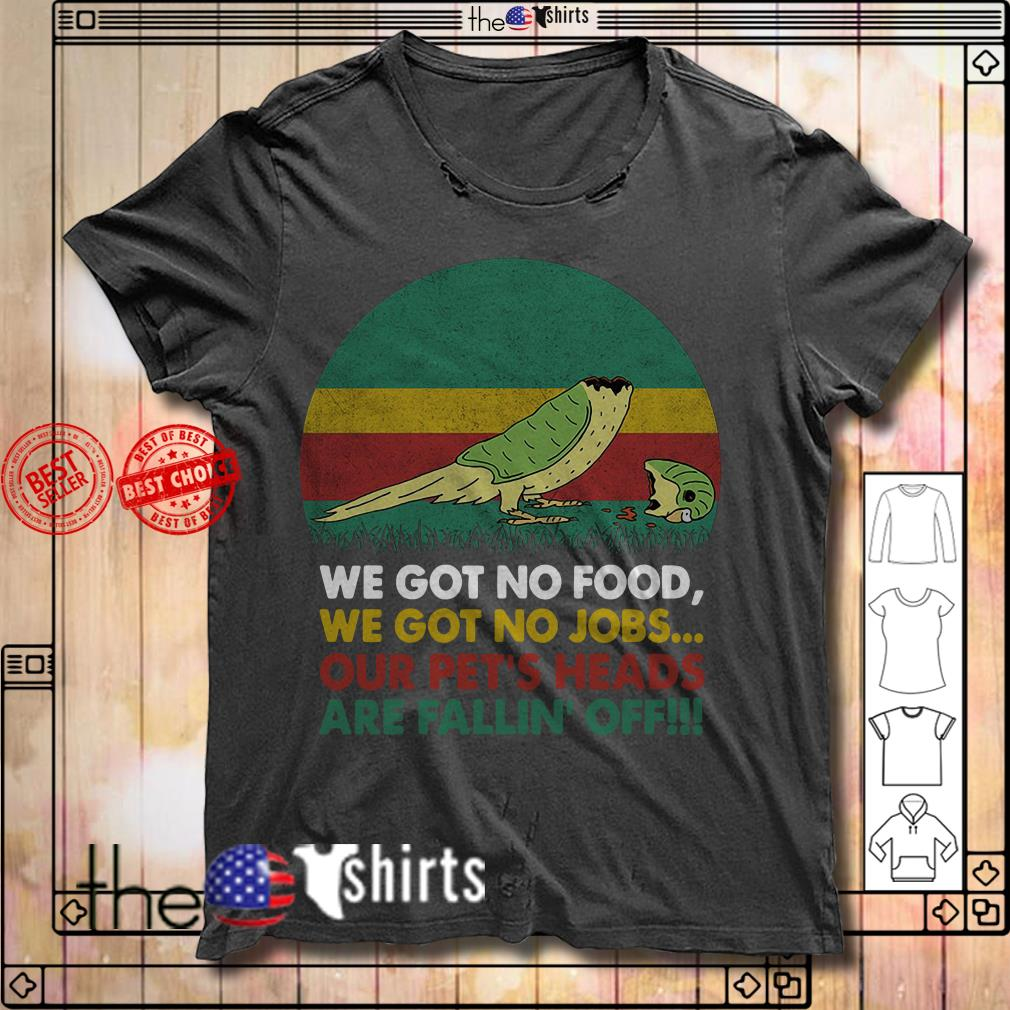 We got no food we got no jobs our pet's heads are fallin's off sunset shirt