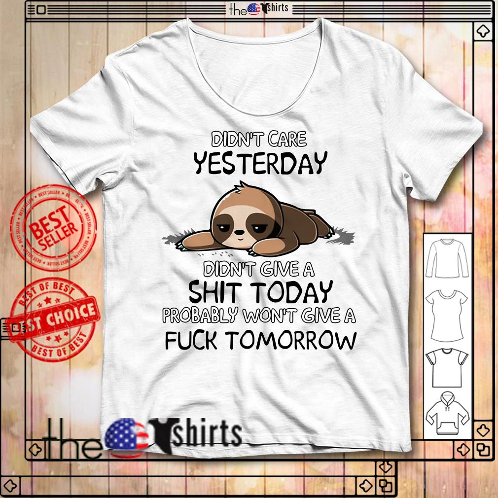 Didn't care yesterday didn't give a shit today probably won't give a fuck tomorrow Sloth shirt