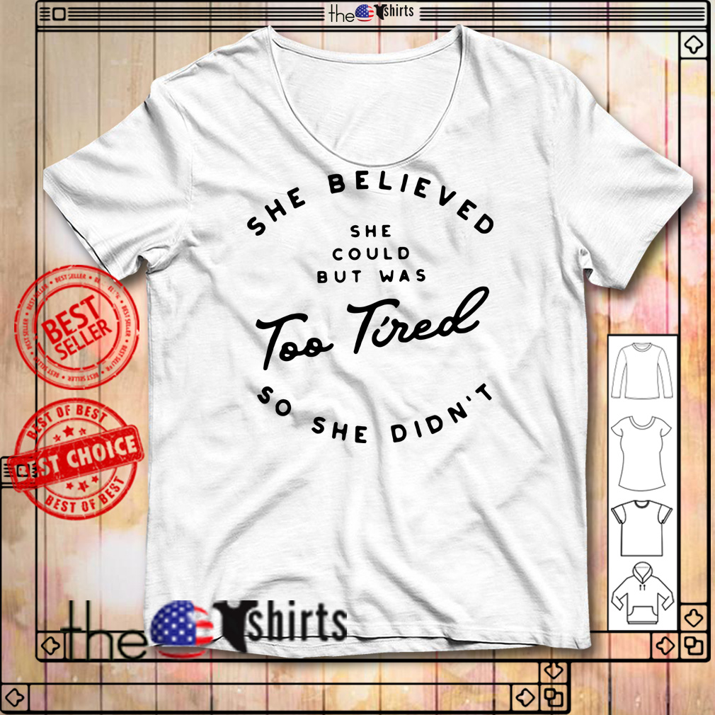 She believed she could but was too tired so she didn't shirt