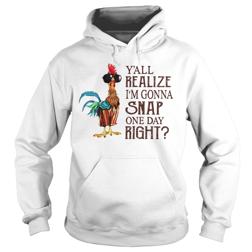 Chicken y'all realize I'm gonna snap one day right Hoodie