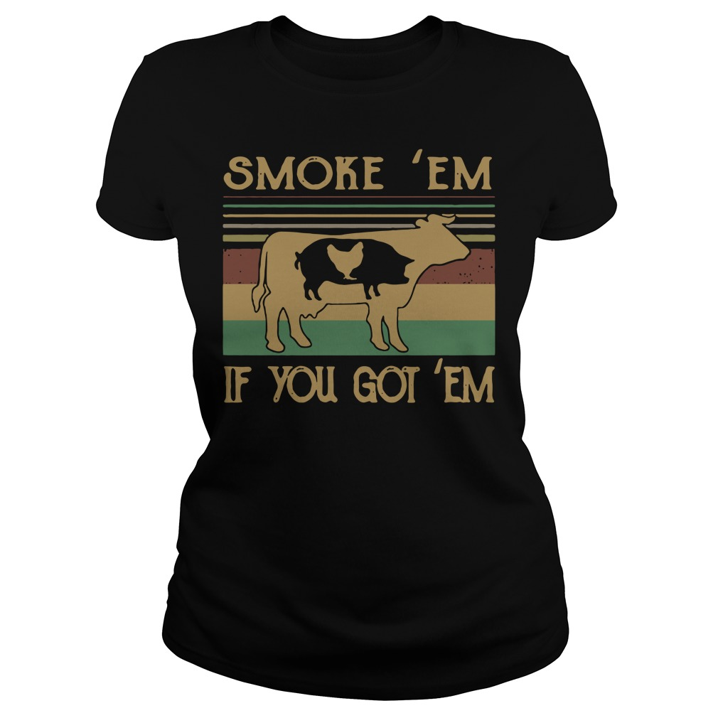 Cow pig chicken smoke 'em if you got 'em Ladies Tee