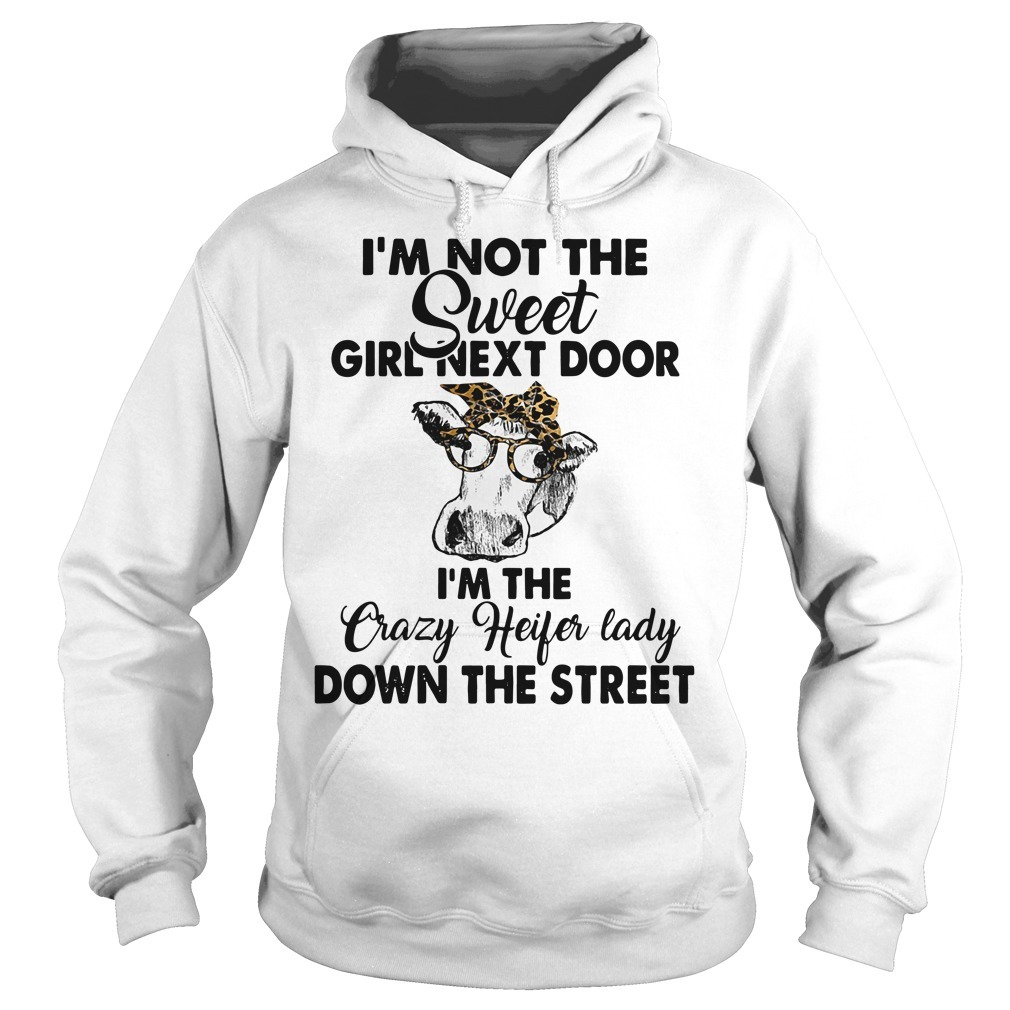 Cows I'm not the sweet girl next door I'm the crazy heifer lady down the street Hoodie